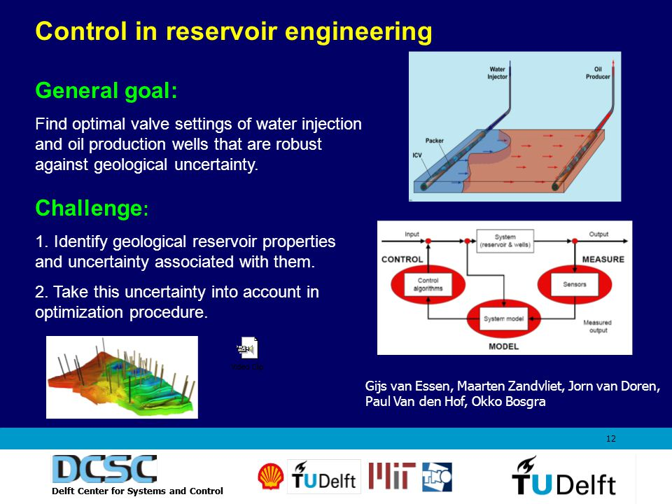 Delft Center for Systems and Control 12 Control in reservoir engineering General goal: Find optimal valve settings of water injection and oil production wells that are robust against geological uncertainty.