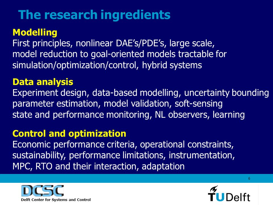 Delft Center for Systems and Control 6 The research ingredients Modelling First principles, nonlinear DAE's/PDE's, large scale, model reduction to goal-oriented models tractable for simulation/optimization/control, hybrid systems Data analysis Experiment design, data-based modelling, uncertainty bounding parameter estimation, model validation, soft-sensing state and performance monitoring, NL observers, learning Control and optimization Economic performance criteria, operational constraints, sustainability, performance limitations, instrumentation, MPC, RTO and their interaction, adaptation