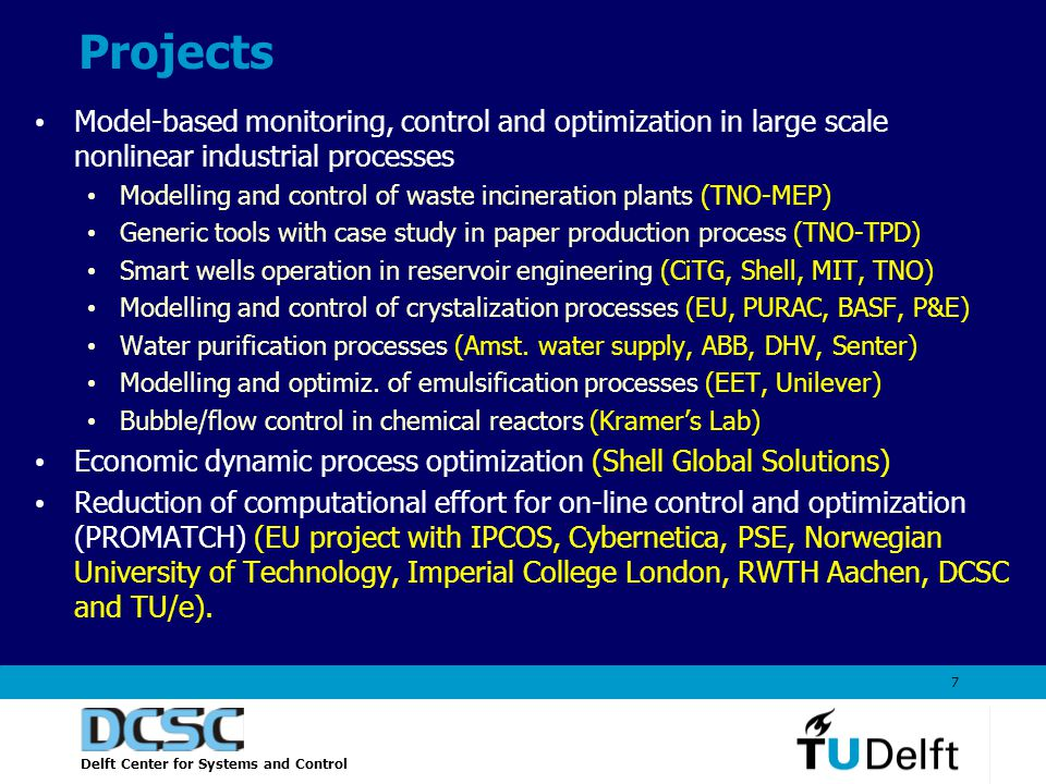 Delft Center for Systems and Control 7 Model-based monitoring, control and optimization in large scale nonlinear industrial processes Modelling and control of waste incineration plants (TNO-MEP) Generic tools with case study in paper production process (TNO-TPD) Smart wells operation in reservoir engineering (CiTG, Shell, MIT, TNO) Modelling and control of crystalization processes (EU, PURAC, BASF, P&E) Water purification processes (Amst.