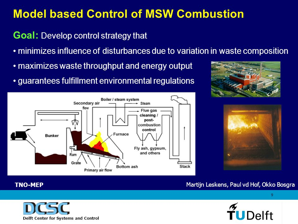 Delft Center for Systems and Control 9 Model based Control of MSW Combustion Goal: Develop control strategy that minimizes influence of disturbances due to variation in waste composition maximizes waste throughput and energy output guarantees fulfillment environmental regulations Martijn Leskens, Paul vd Hof, Okko Bosgra TNO-MEP
