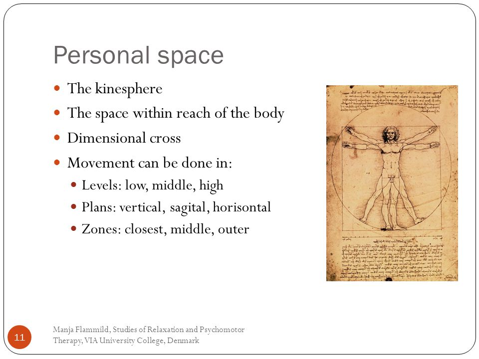 Personal space Manja Flammild, Studies of Relaxation and Psychomotor Therapy, VIA University College, Denmark 11 The kinesphere The space within reach of the body Dimensional cross Movement can be done in: Levels: low, middle, high Plans: vertical, sagital, horisontal Zones: closest, middle, outer