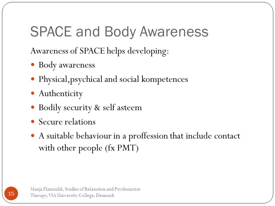 SPACE and Body Awareness Awareness of SPACE helps developing: Body awareness Physical,psychical and social kompetences Authenticity Bodily security & self asteem Secure relations A suitable behaviour in a proffession that include contact with other people (fx PMT) Manja Flammild, Studies of Relaxation and Psychomotor Therapy, VIA University College, Denmark 15