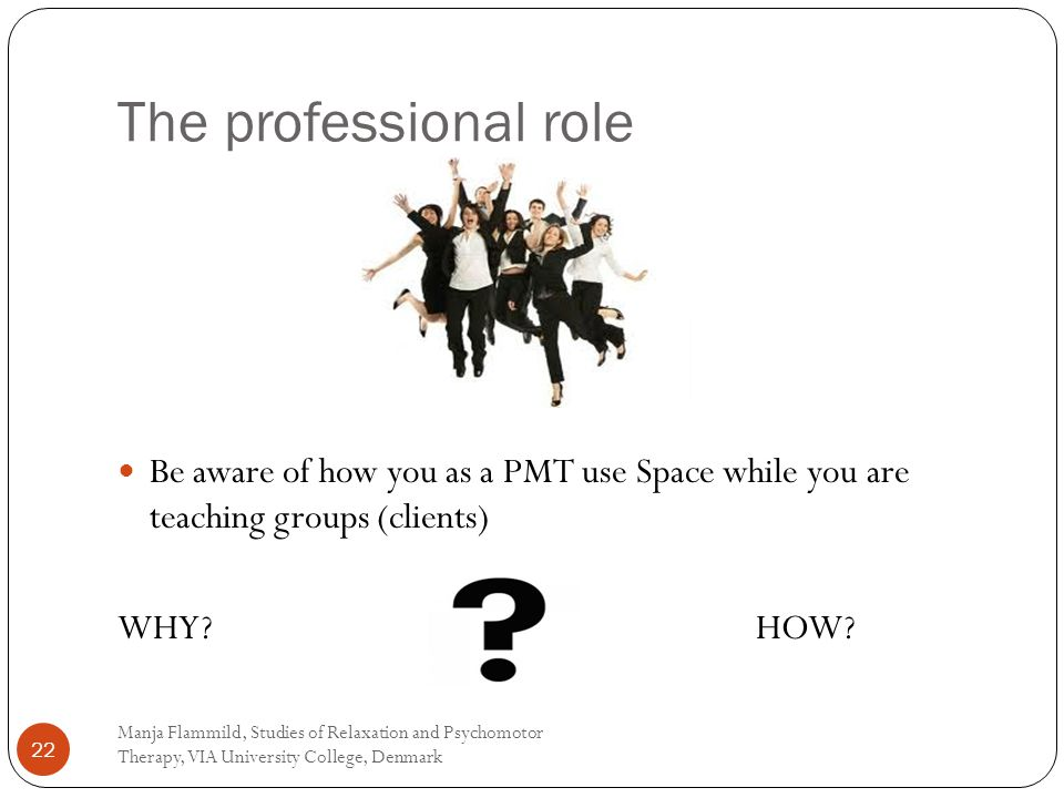 The professional role Manja Flammild, Studies of Relaxation and Psychomotor Therapy, VIA University College, Denmark 22 Be aware of how you as a PMT use Space while you are teaching groups (clients) WHY.