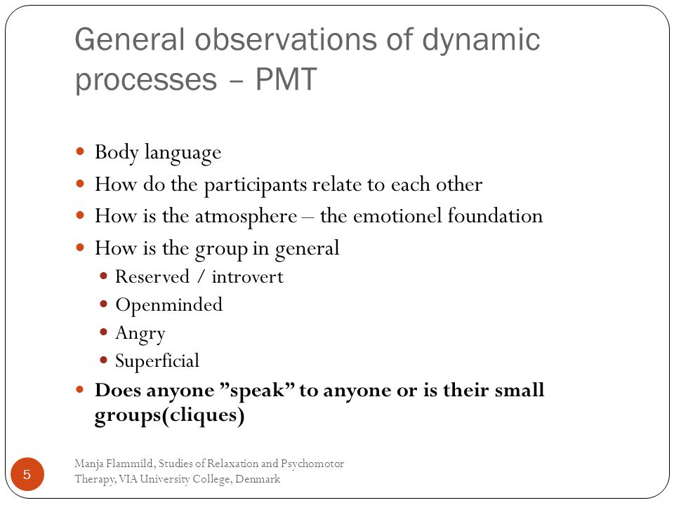 General observations of dynamic processes – PMT Manja Flammild, Studies of Relaxation and Psychomotor Therapy, VIA University College, Denmark 5 Body language How do the participants relate to each other How is the atmosphere – the emotionel foundation How is the group in general Reserved / introvert Openminded Angry Superficial Does anyone speak to anyone or is their small groups(cliques)