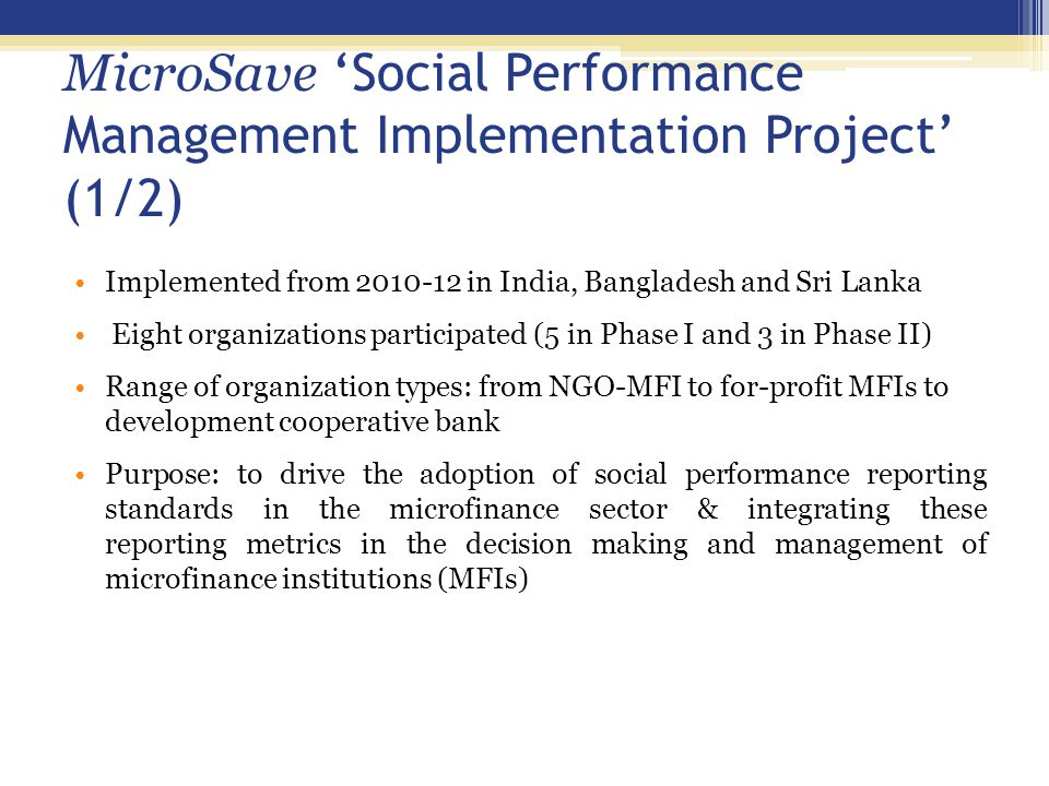 MicroSave 'Social Performance Management Implementation Project' (2/2) Project activities:  Develop social indicators  Develop social performance reporting formats  Support the SANASA MIS and vendor to develop an online SPM reporting module  Conduct Training of the Trainers (ToT) on PPI for master trainers  Develop a sample survey research plan Result to share: Separate SPM module developed by SANASA