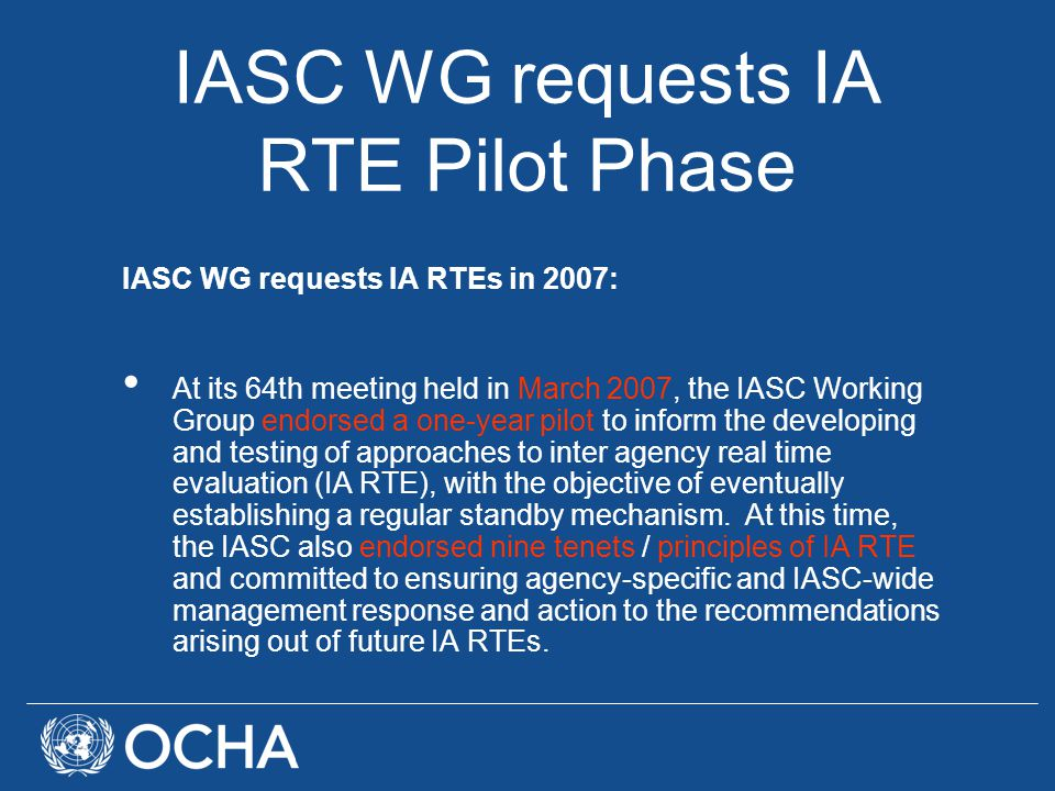 IASC WG requests IA RTE Pilot Phase IASC WG requests IA RTEs in 2007: At its 64th meeting held in March 2007, the IASC Working Group endorsed a one-year pilot to inform the developing and testing of approaches to inter agency real time evaluation (IA RTE), with the objective of eventually establishing a regular standby mechanism.