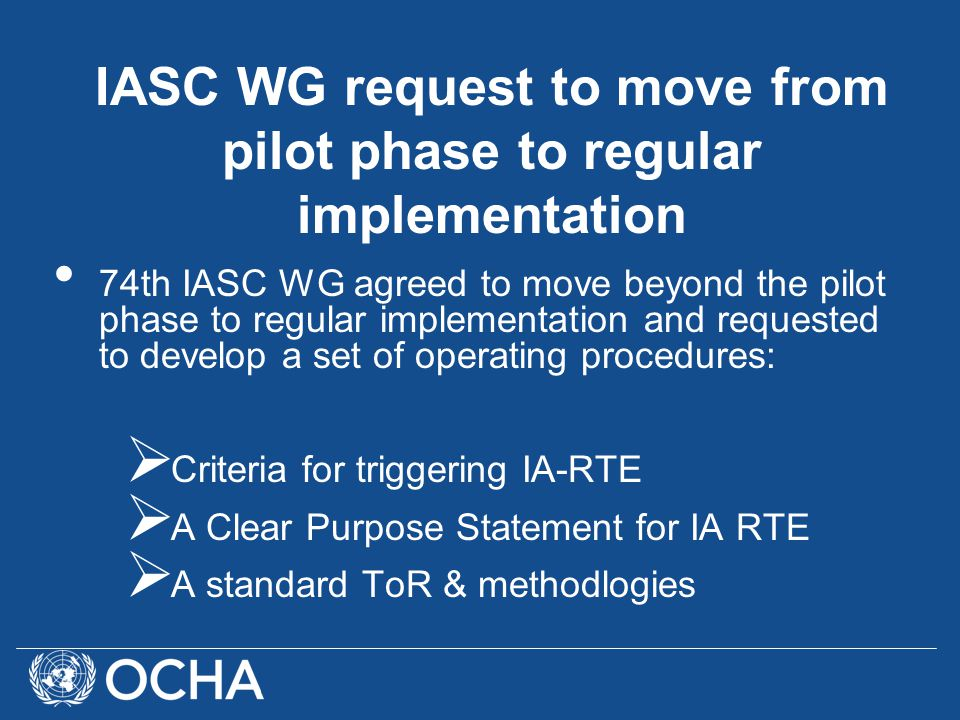 74th IASC WG agreed to move beyond the pilot phase to regular implementation and requested to develop a set of operating procedures:  Criteria for triggering IA-RTE  A Clear Purpose Statement for IA RTE  A standard ToR & methodlogies IASC WG request to move from pilot phase to regular implementation