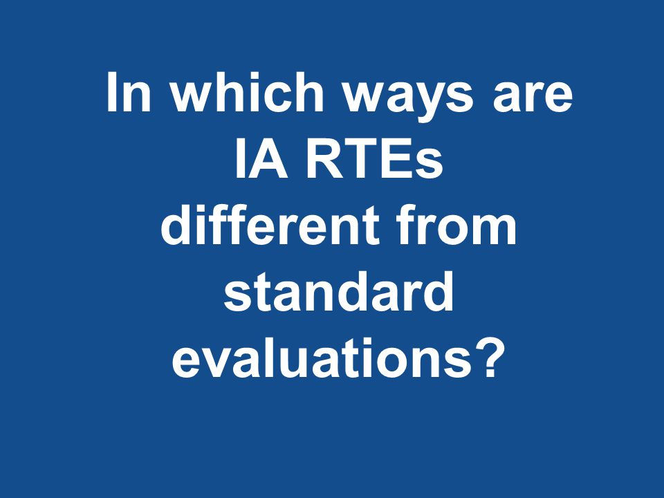 In which ways are IA RTEs different from standard evaluations