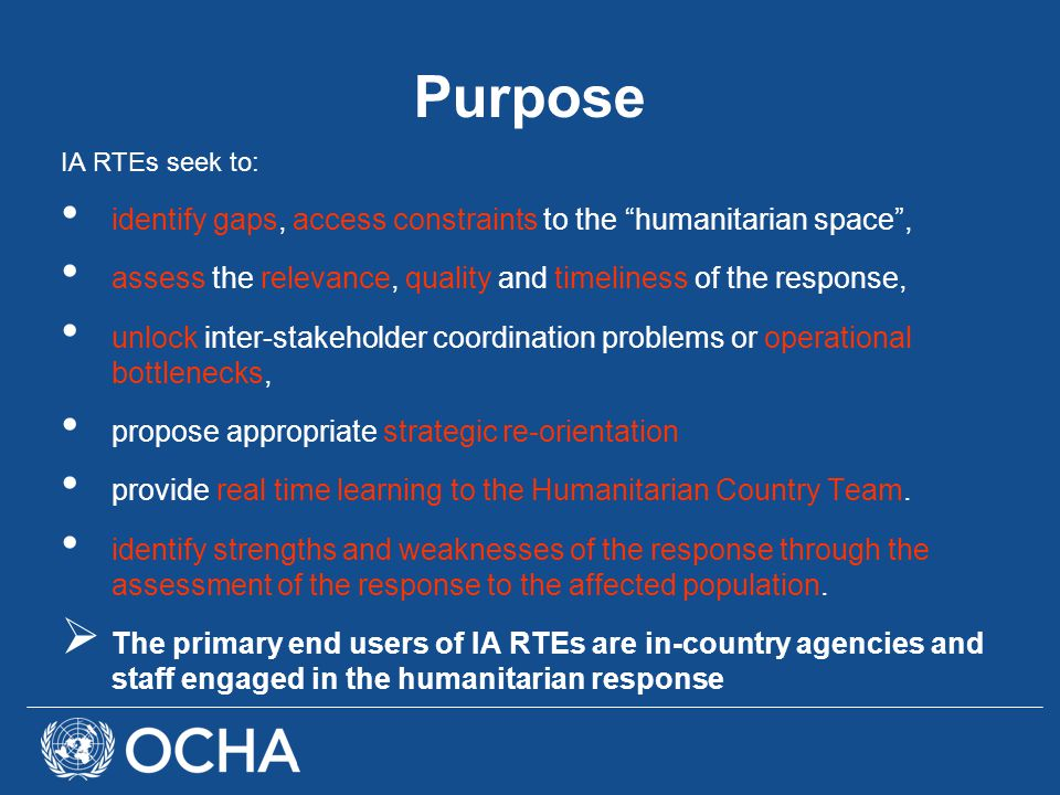 Purpose IA RTEs seek to: identify gaps, access constraints to the humanitarian space , assess the relevance, quality and timeliness of the response, unlock inter-stakeholder coordination problems or operational bottlenecks, propose appropriate strategic re-orientation provide real time learning to the Humanitarian Country Team.