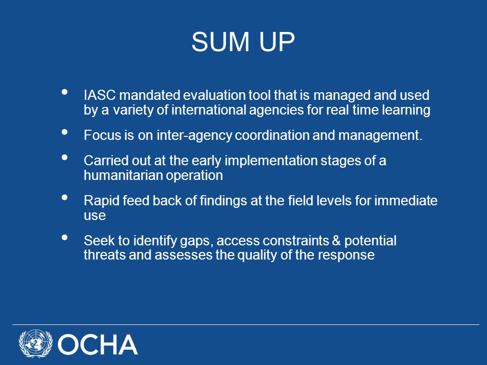SUM UP IASC mandated evaluation tool that is managed and used by a variety of international agencies for real time learning Focus is on inter-agency coordination and management.