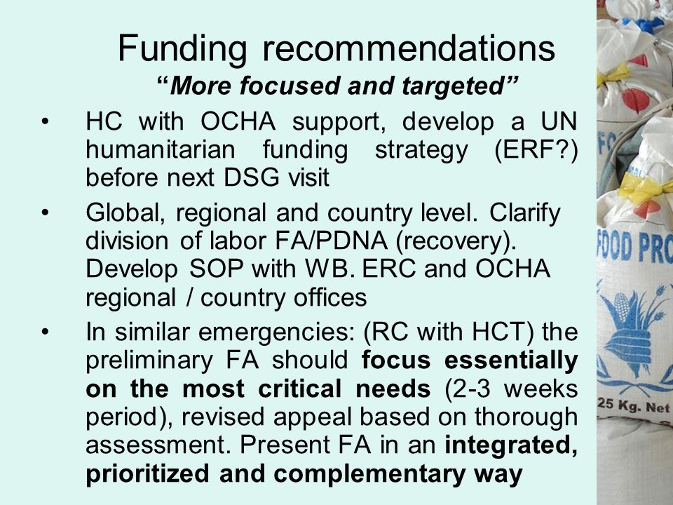 Funding recommendations More focused and targeted HC with OCHA support, develop a UN humanitarian funding strategy (ERF ) before next DSG visit Global, regional and country level.