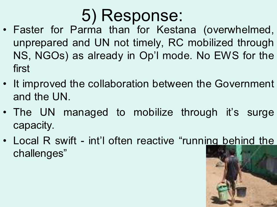 5) Response: Faster for Parma than for Kestana (overwhelmed, unprepared and UN not timely, RC mobilized through NS, NGOs) as already in Op'l mode. No
