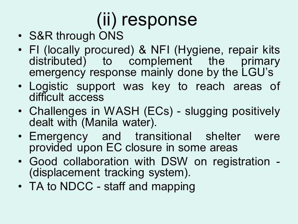 (ii) response S&R through ONS FI (locally procured) & NFI (Hygiene, repair kits distributed) to complement the primary emergency response mainly done by the LGU's Logistic support was key to reach areas of difficult access Challenges in WASH (ECs) - slugging positively dealt with (Manila water).
