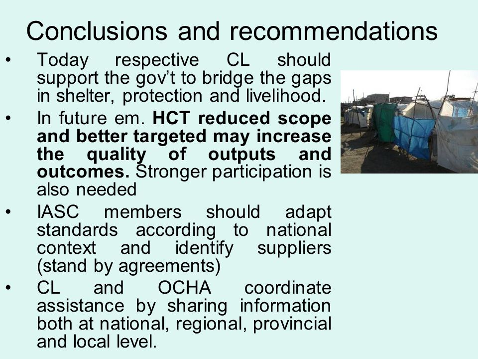 Conclusions and recommendations Today respective CL should support the gov't to bridge the gaps in shelter, protection and livelihood. In future em. H