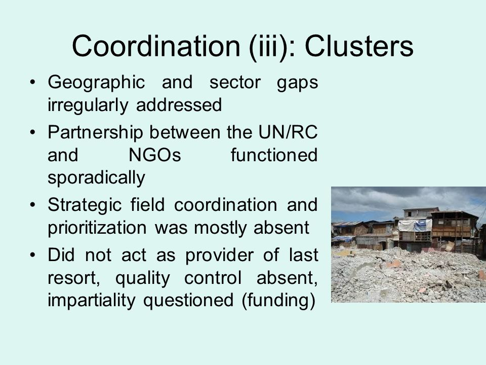 Coordination (iii): Clusters Geographic and sector gaps irregularly addressed Partnership between the UN/RC and NGOs functioned sporadically Strategic field coordination and prioritization was mostly absent Did not act as provider of last resort, quality control absent, impartiality questioned (funding)