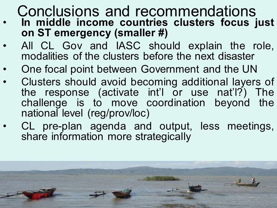Conclusions and recommendations In middle income countries clusters focus just on ST emergency (smaller #) All CL Gov and IASC should explain the role, modalities of the clusters before the next disaster One focal point between Government and the UN Clusters should avoid becoming additional layers of the response (activate int'l or use nat'l ) The challenge is to move coordination beyond the national level (reg/prov/loc) CL pre-plan agenda and output, less meetings, share information more strategically