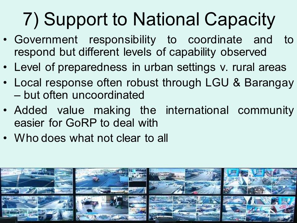 7) Support to National Capacity Government responsibility to coordinate and to respond but different levels of capability observed Level of preparedne