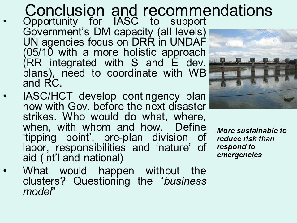 Conclusion and recommendations Opportunity for IASC to support Government's DM capacity (all levels) UN agencies focus on DRR in UNDAF (05/10 with a m