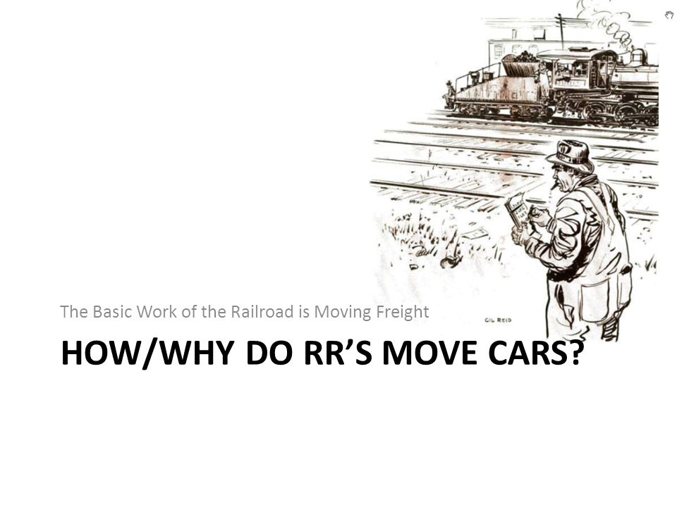HOW/WHY DO RR'S MOVE CARS? The Basic Work of the Railroad is Moving Freight