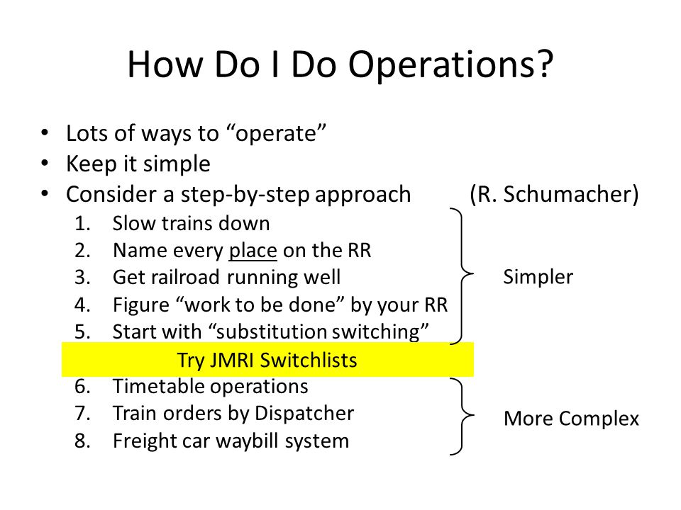 "How Do I Do Operations? Lots of ways to ""operate"" Keep it simple Consider a step-by-step approach (R. Schumacher) 1.Slow trains down 2.Name every plac"