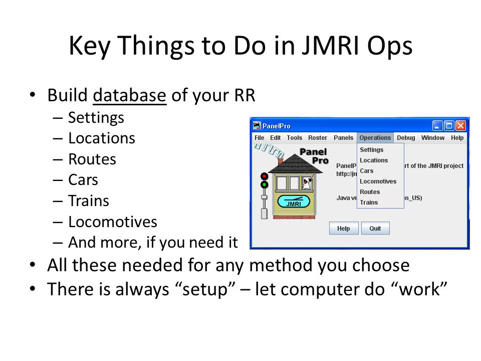 Key Things to Do in JMRI Ops Build database of your RR – Settings – Locations – Routes – Cars – Trains – Locomotives – And more, if you need it All th