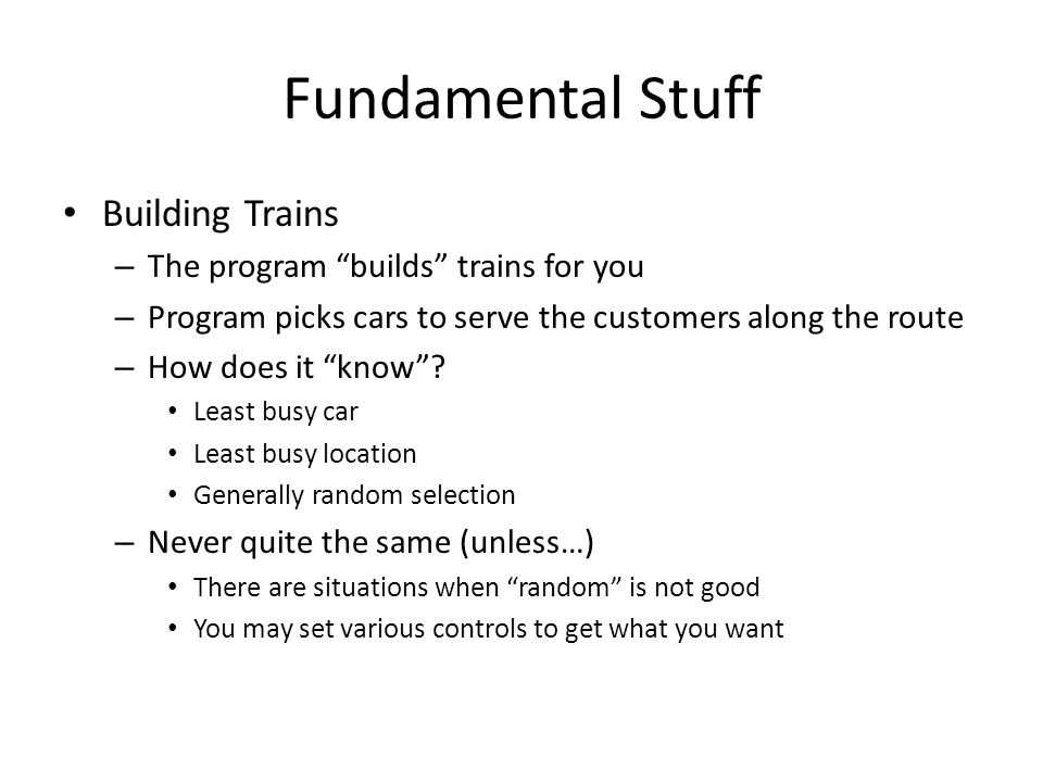 "Fundamental Stuff Building Trains – The program ""builds"" trains for you – Program picks cars to serve the customers along the route – How does it ""kno"