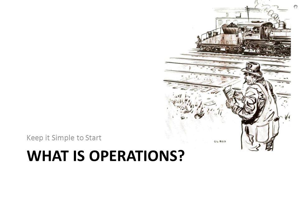 WHAT IS OPERATIONS? Keep it Simple to Start