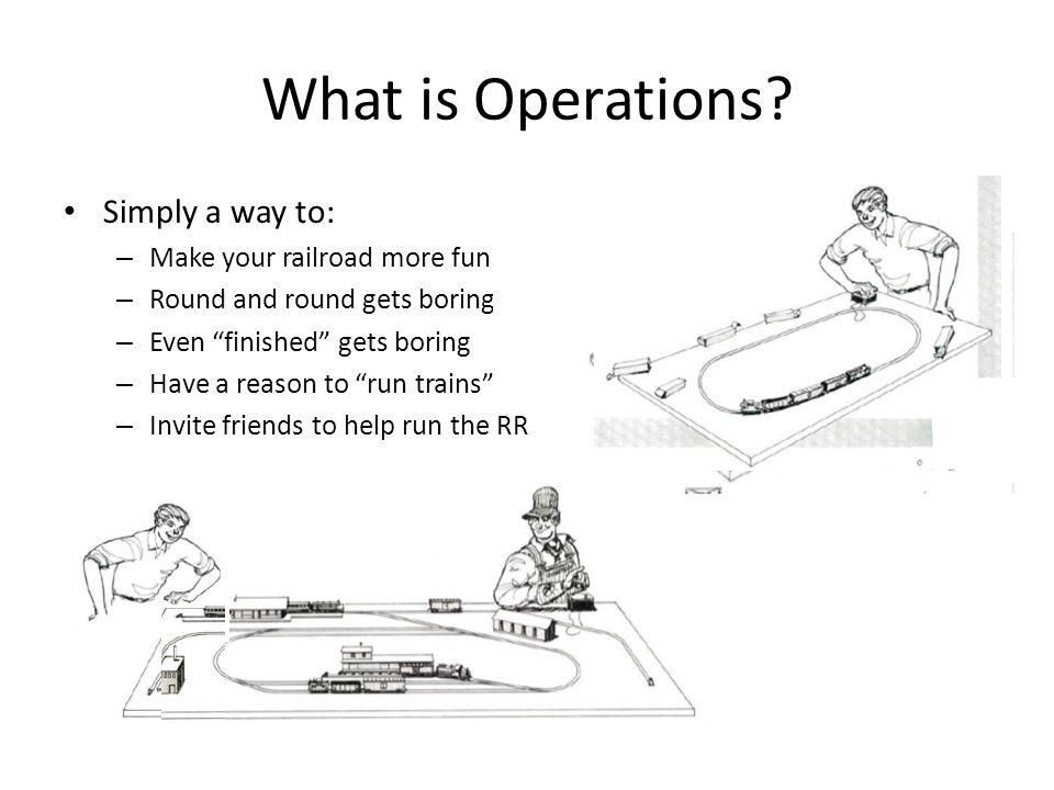 "What is Operations? Simply a way to: – Make your railroad more fun – Round and round gets boring – Even ""finished"" gets boring – Have a reason to ""run"