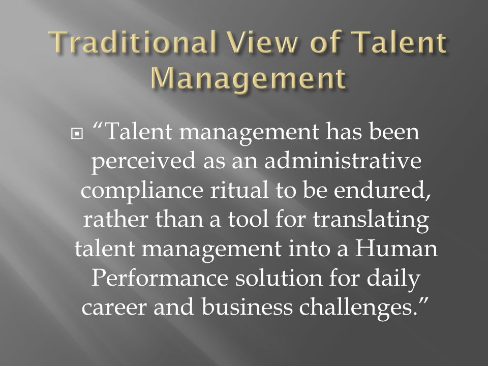  Talent management has been perceived as an administrative compliance ritual to be endured, rather than a tool for translating talent management into a Human Performance solution for daily career and business challenges.
