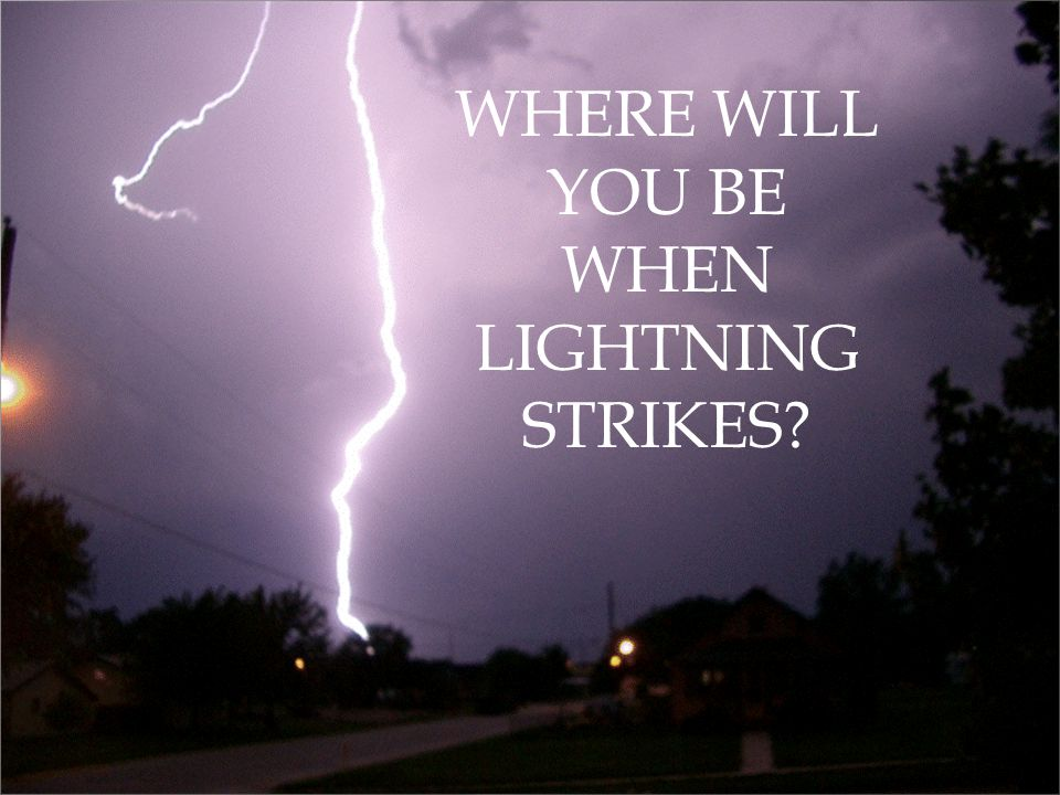 WHERE WILL YOU BE WHEN LIGHTNING STRIKES