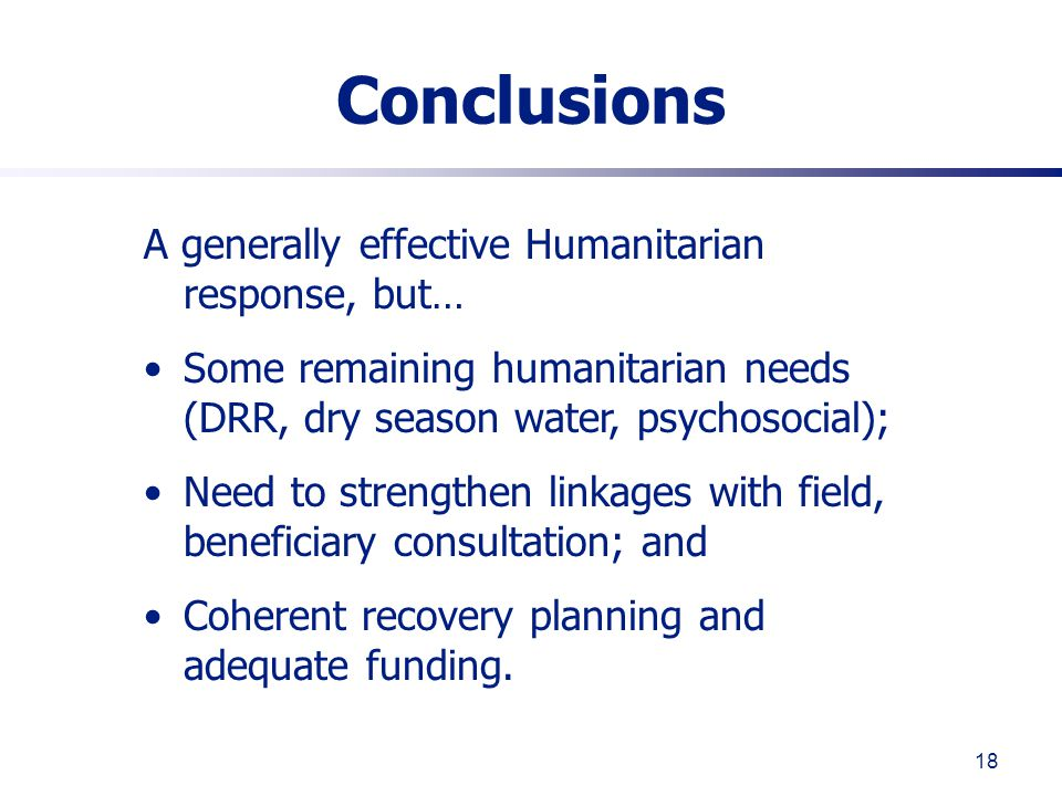 18 Conclusions A generally effective Humanitarian response, but… Some remaining humanitarian needs (DRR, dry season water, psychosocial); Need to strengthen linkages with field, beneficiary consultation; and Coherent recovery planning and adequate funding.