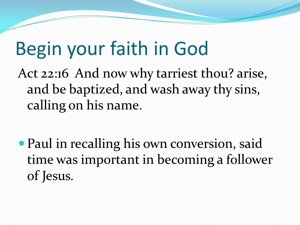 Begin your faith in God Act 22:16 And now why tarriest thou.