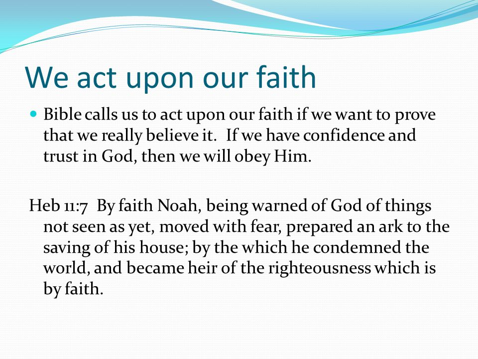 We act upon our faith Bible calls us to act upon our faith if we want to prove that we really believe it.