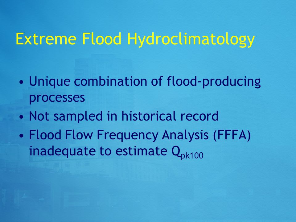 Extreme Flood Hydroclimatology Unique combination of flood-producing processes Not sampled in historical record Flood Flow Frequency Analysis (FFFA) inadequate to estimate Q pk100