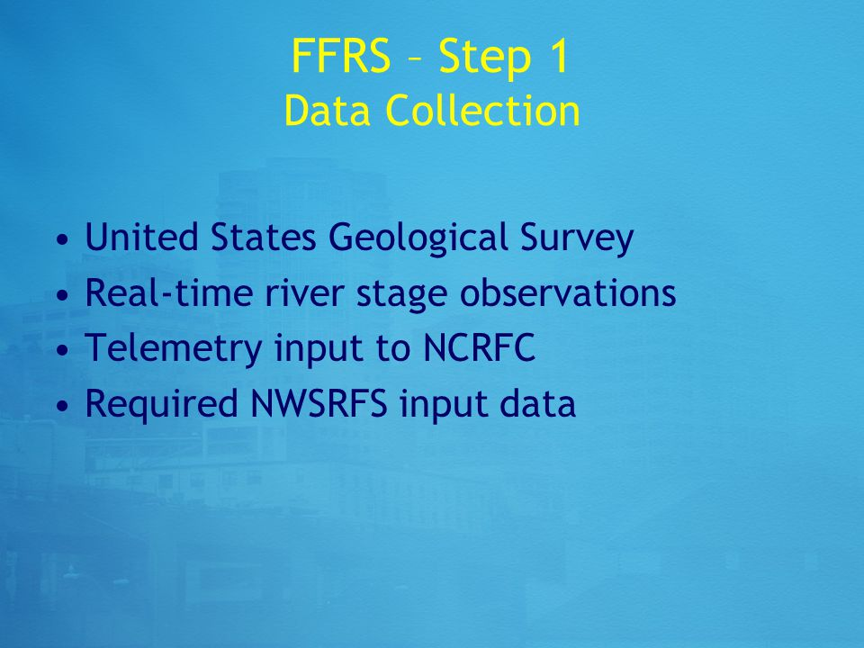 FFRS – Step 1 Data Collection United States Geological Survey Real-time river stage observations Telemetry input to NCRFC Required NWSRFS input data