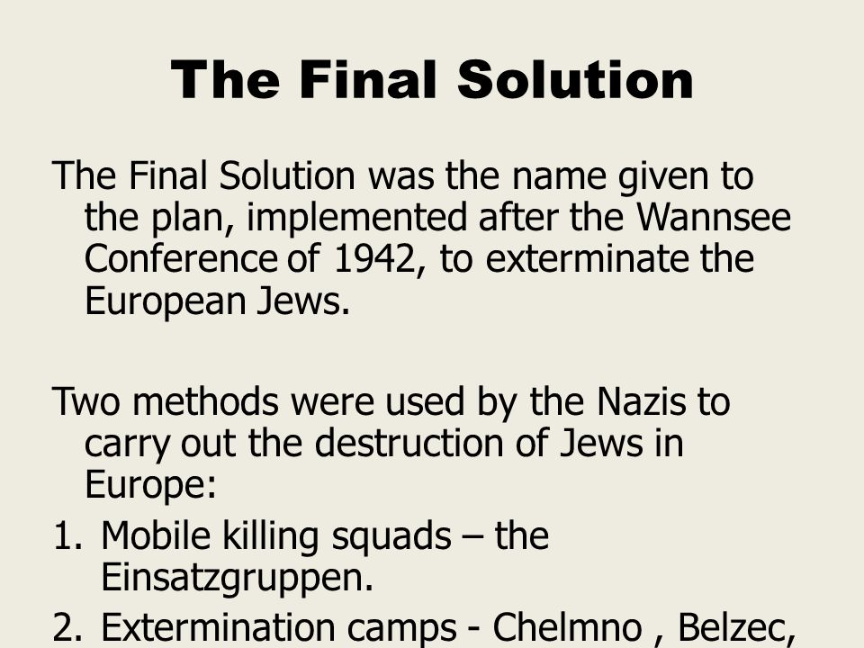 The Final Solution The Final Solution was the name given to the plan, implemented after the Wannsee Conference of 1942, to exterminate the European Je