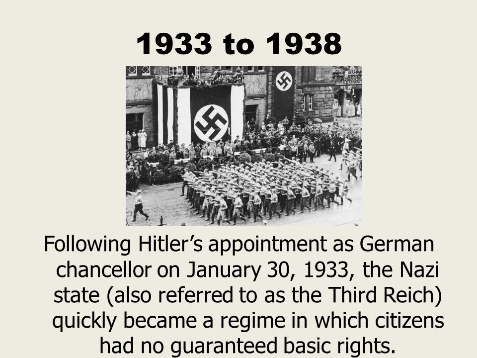 1933 to 1938 Following Hitler's appointment as German chancellor on January 30, 1933, the Nazi state (also referred to as the Third Reich) quickly bec