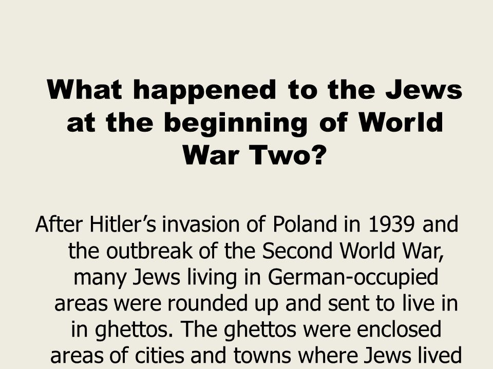 What happened to the Jews at the beginning of World War Two? After Hitler's invasion of Poland in 1939 and the outbreak of the Second World War, many