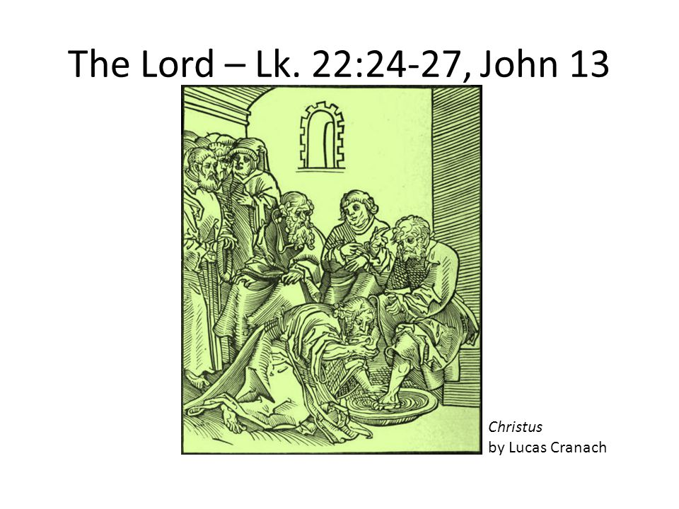 The Lord – Lk. 22:24-27, John 13 Christus by Lucas Cranach