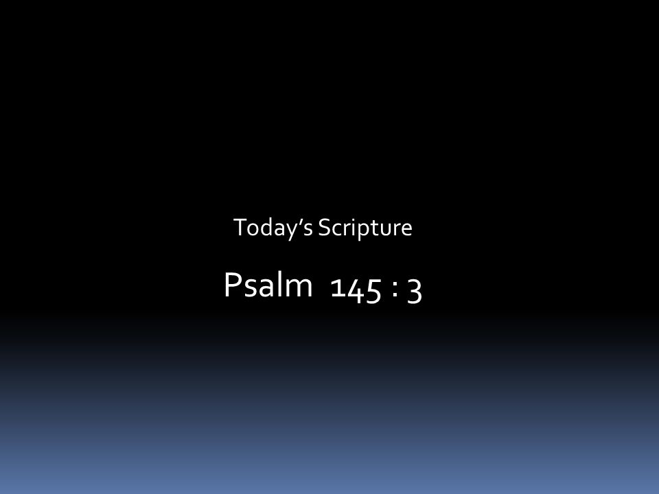 Today's Scripture Psalm 145 : 3