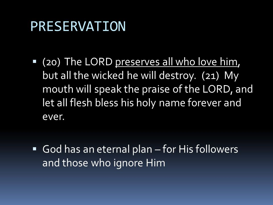 PRESERVATION  (20) The LORD preserves all who love him, but all the wicked he will destroy.