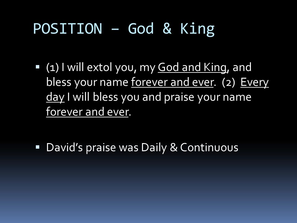 POSITION – God & King  (1) I will extol you, my God and King, and bless your name forever and ever.