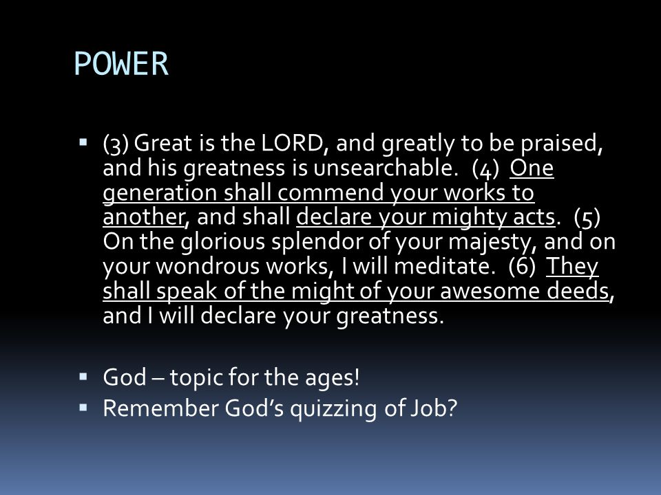 POWER  (3) Great is the LORD, and greatly to be praised, and his greatness is unsearchable.