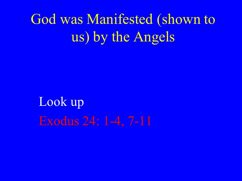 God was Manifested (shown to us) by the Angels Look up Exodus 24: 1-4, 7-11