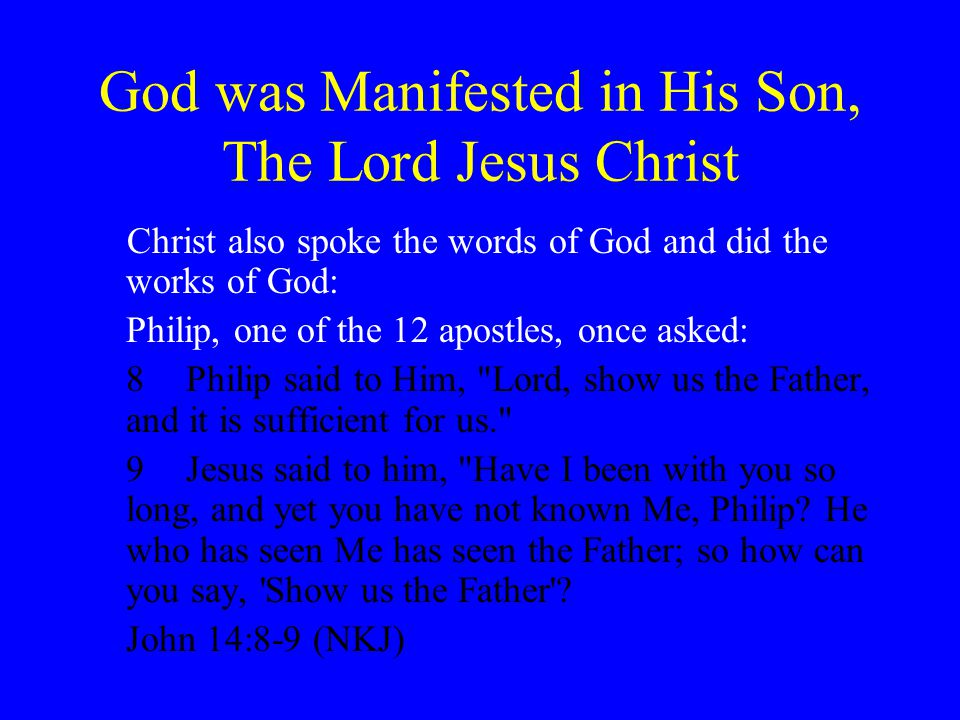 God was Manifested in His Son, The Lord Jesus Christ Christ also spoke the words of God and did the works of God: Philip, one of the 12 apostles, once asked: 8Philip said to Him, Lord, show us the Father, and it is sufficient for us. 9Jesus said to him, Have I been with you so long, and yet you have not known Me, Philip.