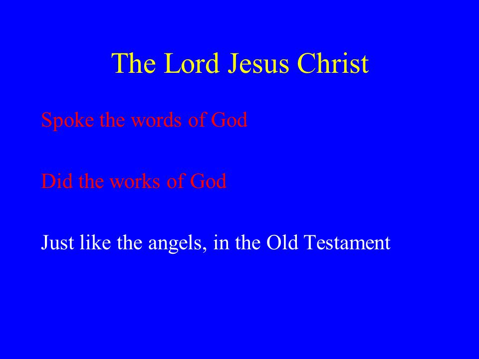 The Lord Jesus Christ Spoke the words of God Did the works of God Just like the angels, in the Old Testament