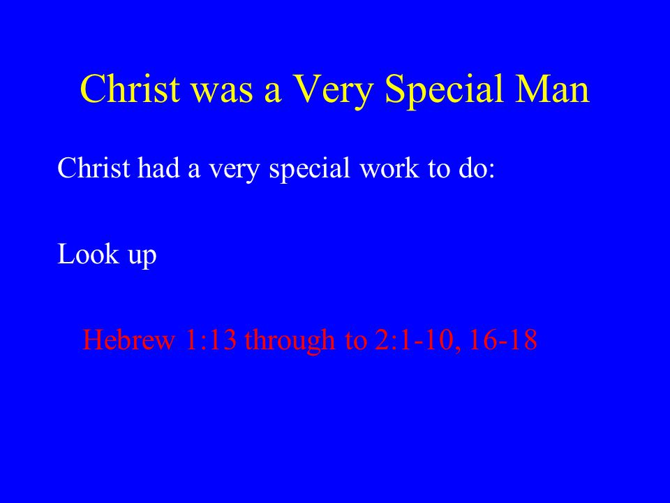 Christ was a Very Special Man Christ had a very special work to do: Look up Hebrew 1:13 through to 2:1-10, 16-18