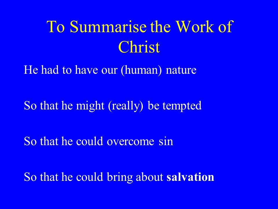 To Summarise the Work of Christ He had to have our (human) nature So that he might (really) be tempted So that he could overcome sin So that he could