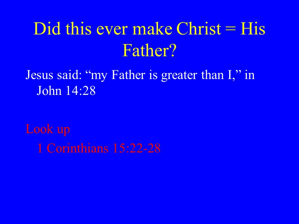"""Did this ever make Christ = His Father? Jesus said: """"my Father is greater than I,"""" in John 14:28 Look up 1 Corinthians 15:22-28"""