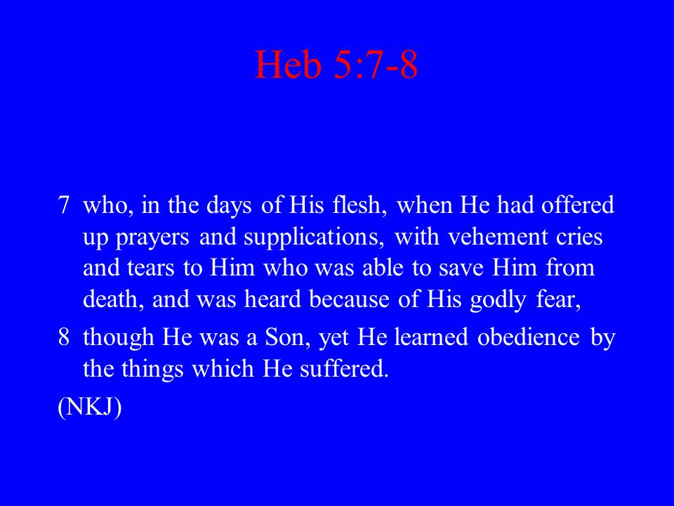 Heb 5:7-8 7who, in the days of His flesh, when He had offered up prayers and supplications, with vehement cries and tears to Him who was able to save